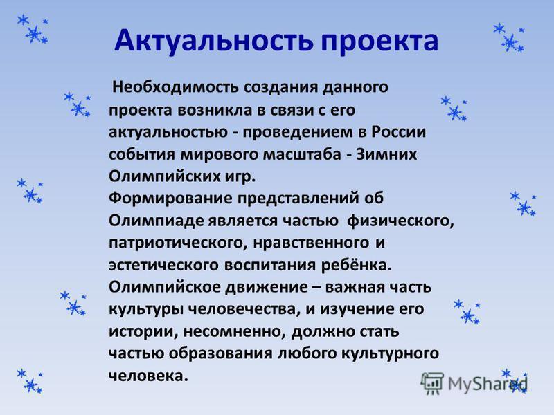 Актуальность проекта Необходимость создания данного проекта возникла в связи с его актуальностью - проведением в России события мирового масштаба - Зимних Олимпийских игр. Формирование представлений об Олимпиаде является частью физического, патриотич