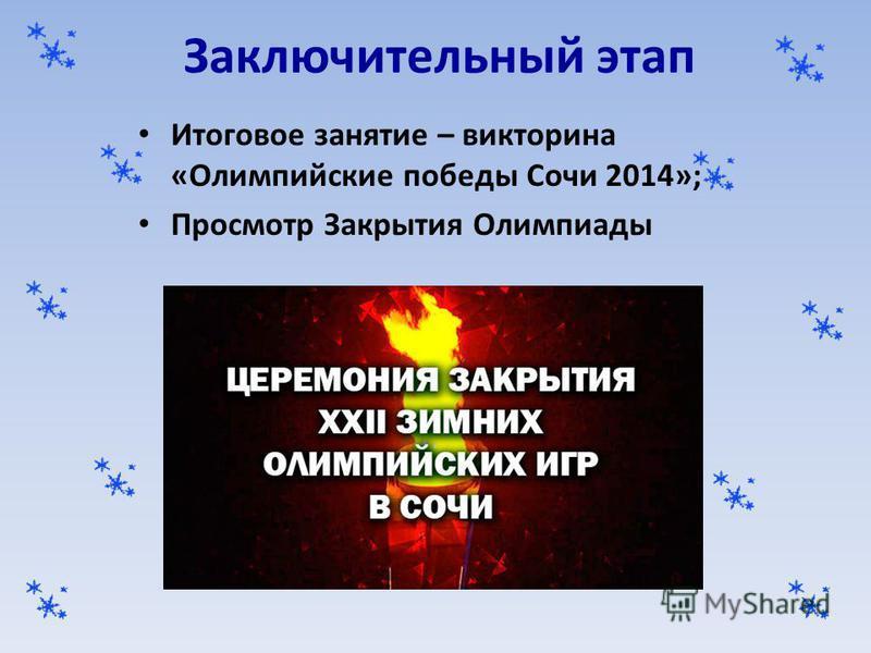 Заключительный этап Итоговое занятие – викторина «Олимпийские победы Сочи 2014»; Просмотр Закрытия Олимпиады