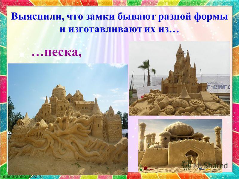 Выяснили, что замки бывают разной формы и изготавливают их из… …песка,