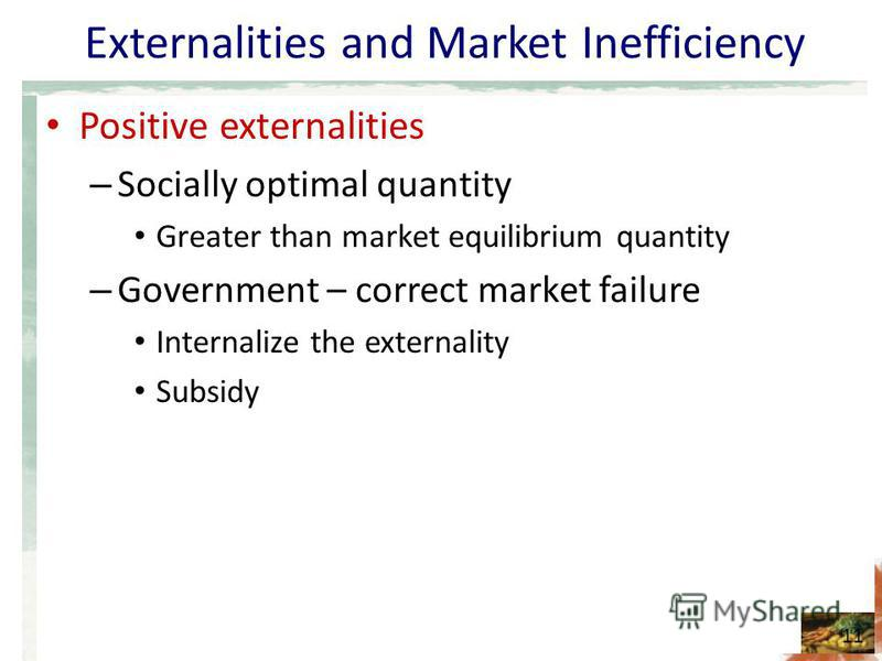 Externalities and Market Inefficiency Positive externalities – Socially optimal quantity Greater than market equilibrium quantity – Government – correct market failure Internalize the externality Subsidy 11