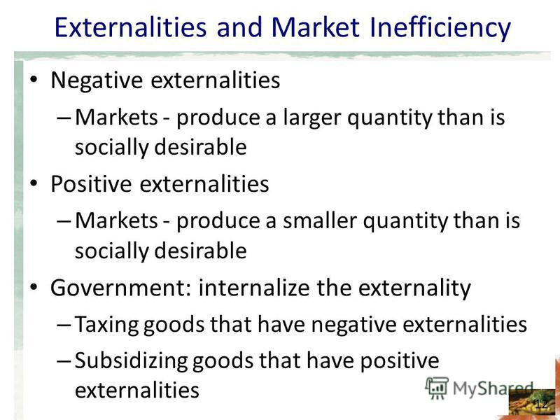 Externalities and Market Inefficiency Negative externalities – Markets - produce a larger quantity than is socially desirable Positive externalities – Markets - produce a smaller quantity than is socially desirable Government: internalize the externa