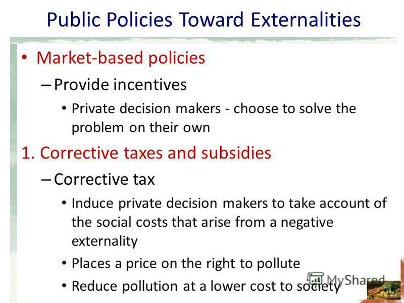 Public Policies Toward Externalities Market-based policies – Provide incentives Private decision makers - choose to solve the problem on their own 1. Corrective taxes and subsidies – Corrective tax Induce private decision makers to take account of th