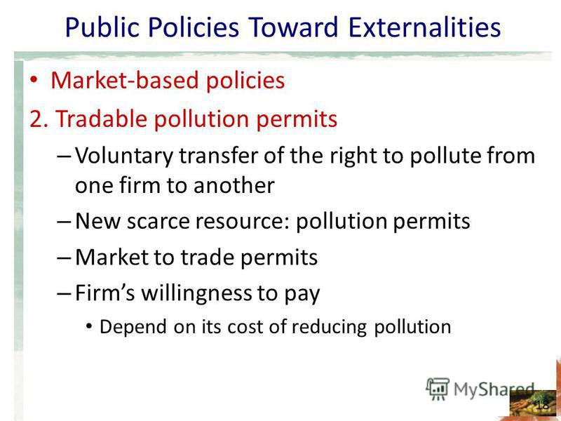Public Policies Toward Externalities Market-based policies 2. Tradable pollution permits – Voluntary transfer of the right to pollute from one firm to another – New scarce resource: pollution permits – Market to trade permits – Firms willingness to p