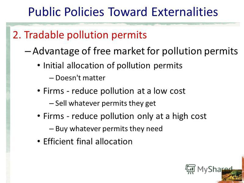 Public Policies Toward Externalities 2. Tradable pollution permits – Advantage of free market for pollution permits Initial allocation of pollution permits – Doesn't matter Firms - reduce pollution at a low cost – Sell whatever permits they get Firms