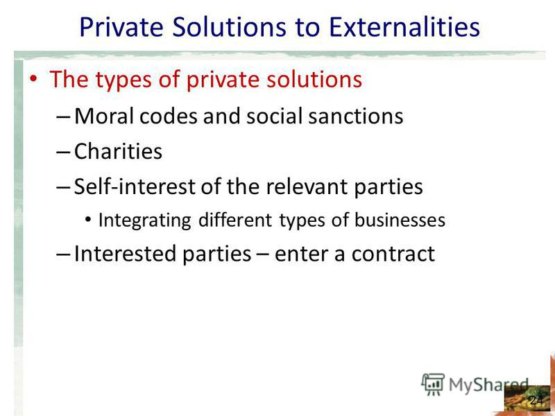 Private Solutions to Externalities The types of private solutions – Moral codes and social sanctions – Charities – Self-interest of the relevant parties Integrating different types of businesses – Interested parties – enter a contract 24