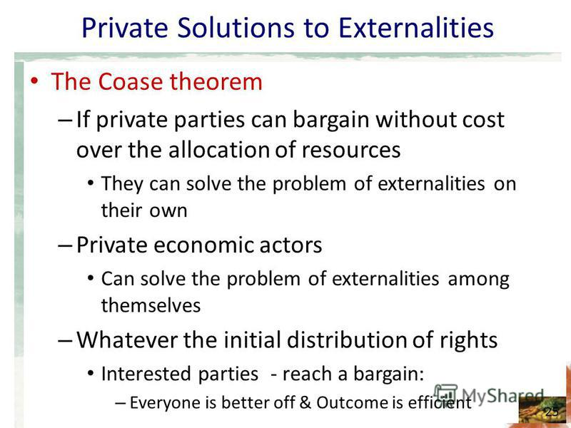 Private Solutions to Externalities The Coase theorem – If private parties can bargain without cost over the allocation of resources They can solve the problem of externalities on their own – Private economic actors Can solve the problem of externalit