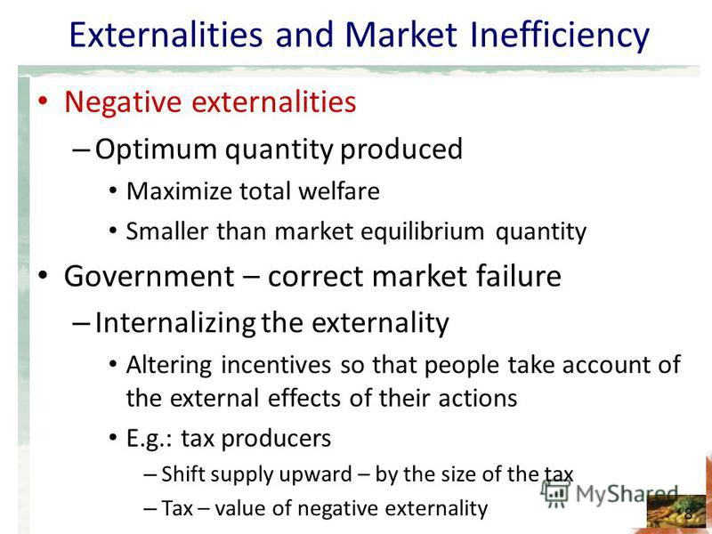 Externalities and Market Inefficiency Negative externalities – Optimum quantity produced Maximize total welfare Smaller than market equilibrium quantity Government – correct market failure – Internalizing the externality Altering incentives so that p