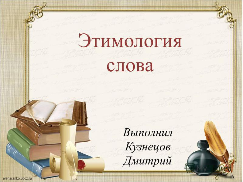 Этимологея слова Выполнил Кузнецов Дмитрий