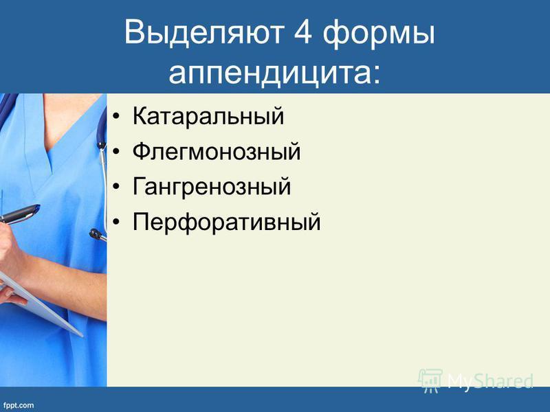 Выделяют 4 формы аппендицита: Катаральный Флегмонозный Гангренозный Перфоративный