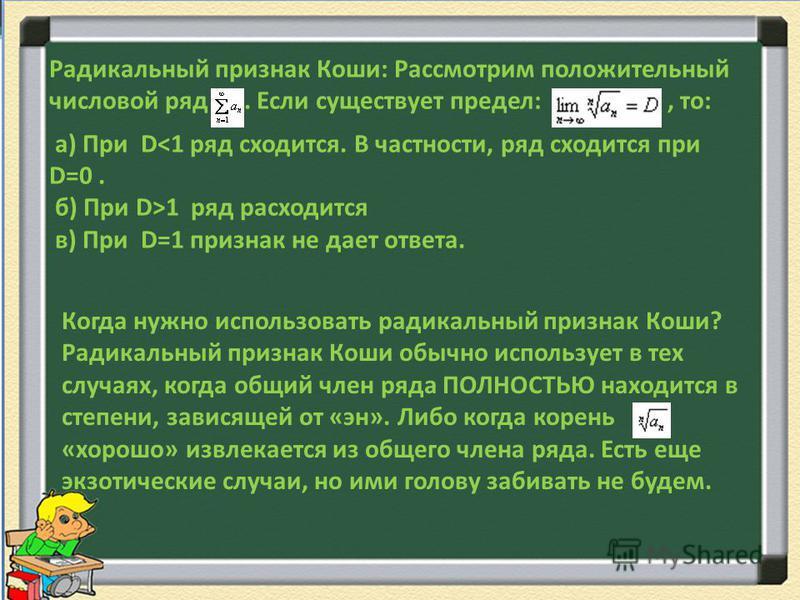 Радикальный признак Коши: Рассмотрим положительный числовой ряд. Если существует предел:, то: а) При D<1 ряд сходится. В частности, ряд сходится при D=0. б) При D>1 ряд расходится в) При D=1 признак не дает ответа. Когда нужно использовать радикальны