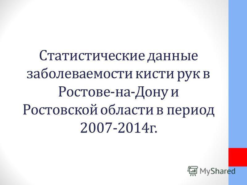 Статистические данные заболеваемости кисти рук в Ростове-на-Дону и Ростовской области в период 2007-2014 г.