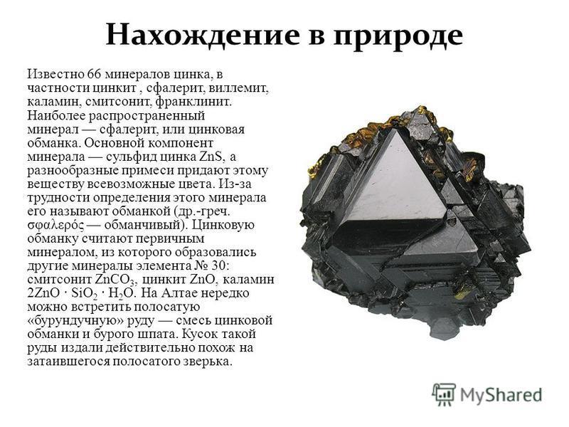Нахождение в природе Известно 66 минералов цинка, в частности цинкит, сфалерит, виллемит, каламин, смитсонит, франклин ит. Наиболее распространенный минерал сфалерит, или цинковая обманка. Основной компонент минерала сульфид цинка ZnS, а разнообразны