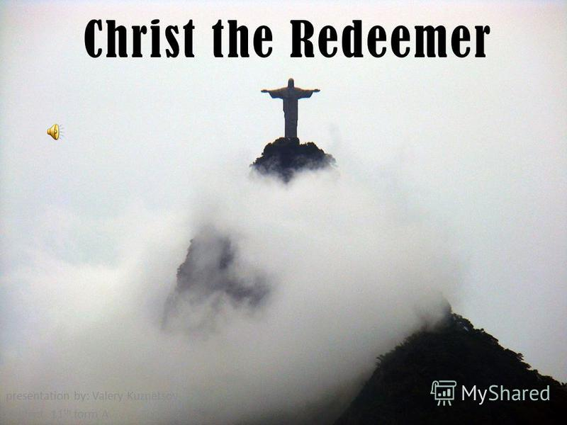 Christ the Redeemer presentation by: Valery Kuznetsov student 11 th form A