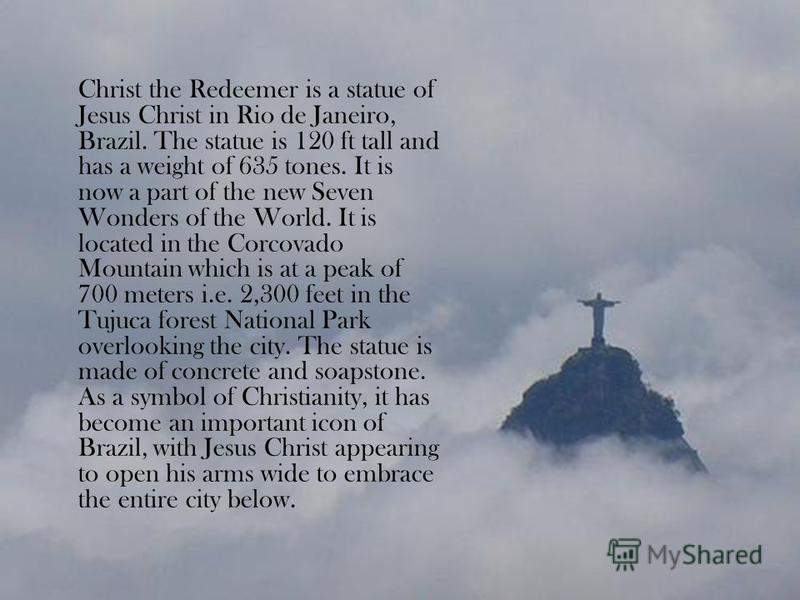 Christ the Redeemer is a statue of Jesus Christ in Rio de Janeiro, Brazil. The statue is 120 ft tall and has a weight of 635 tones. It is now a part of the new Seven Wonders of the World. It is located in the Corcovado Mountain which is at a peak of