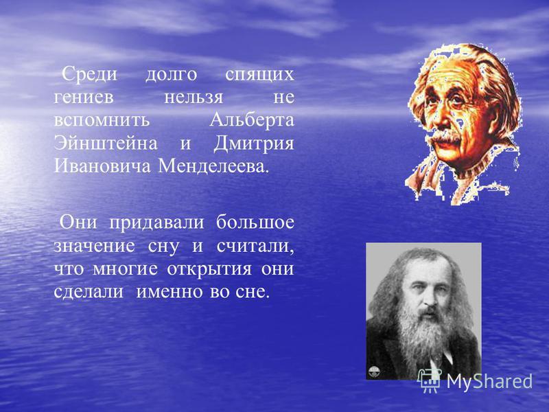 Среди долго спящих гениев нельзя не вспомнить Альберта Эйнштейна и Дмитрия Ивановича Менделеева. Они придавали большое значение сну и считали, что многие открытия они сделали именно во сне.