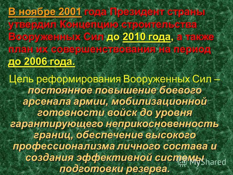 В ноябре 2001 года Президент страны утвердил Концепцию строительства Вооруженных Сил до 2010 года, а также план их совершенствования на период до 2006 года. постоянное повышение боевого арсенала армии, мобилизационной готовности войск до уровня гаран