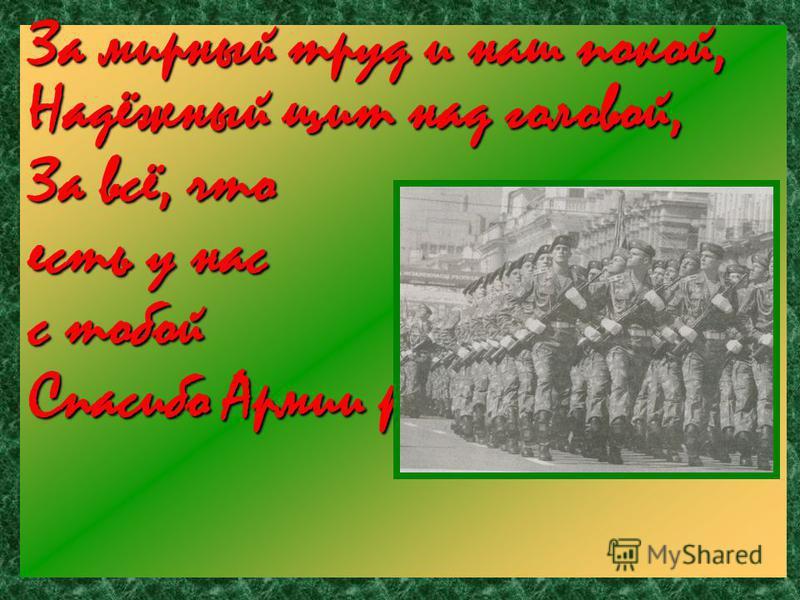 За мирный труд и наш покой, Надёжный щит над головой, За всё, что есть у нас с тобой Спасибо Армии родной!