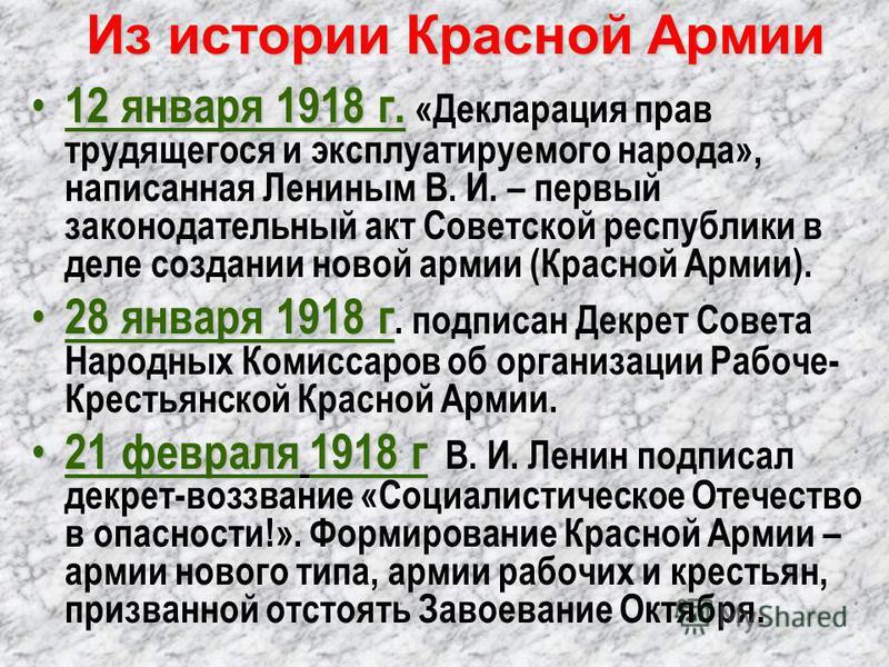 Из истории Красной Армии 12 января 1918 г. 12 января 1918 г. «Декларация прав трудящегося и эксплуатируемого народа», написанная Лениным В. И. – первый законодательный акт Советской республики в деле создании новой армии (Красной Армии). 28 января 19