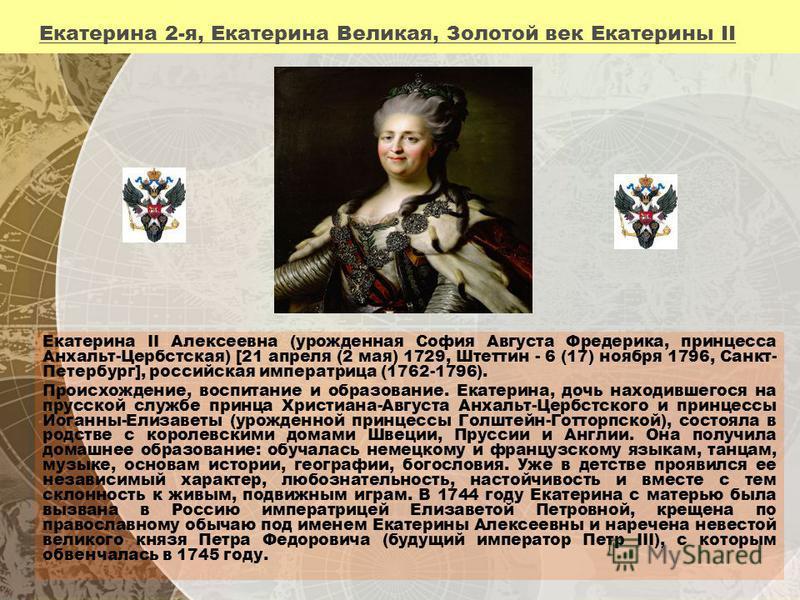 Екатерина 2-я, Екатерина Великая, Золотой век Екатерины II Екатерина II Алексеевна (урожденная София Августа Фредерика, принцесса Анхальт-Цербстская) [21 апреля (2 мая) 1729, Штеттин - 6 (17) ноября 1796, Санкт- Петербург], российская императрица (17