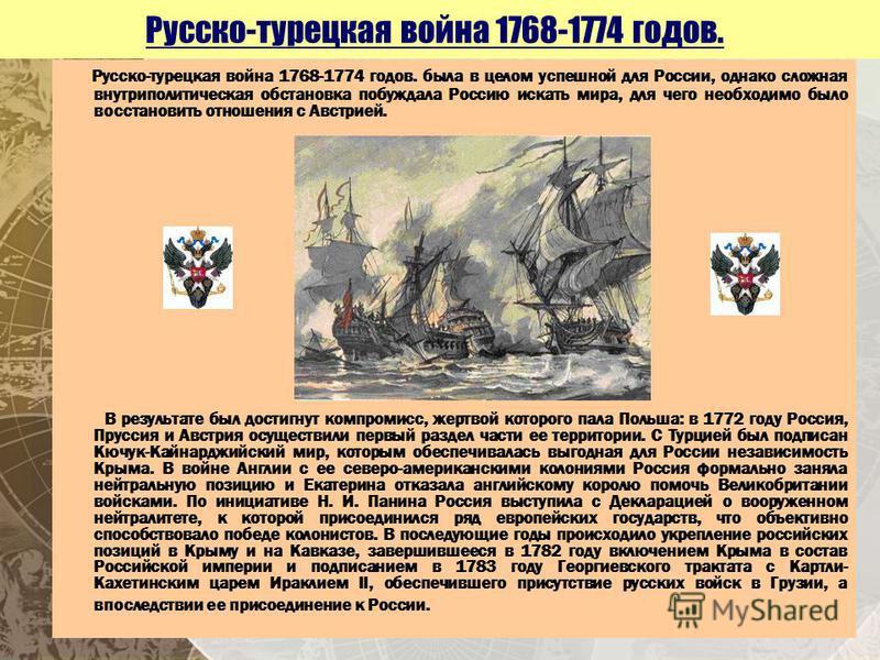 Русско-турецкая война 1768-1774 годов. Русско-турецкая война 1768-1774 годов. была в целом успешной для России, однако сложная внутриполитическая обстановка побуждала Россию искать мира, для чего необходимо было восстановить отношения с Австрией. В р