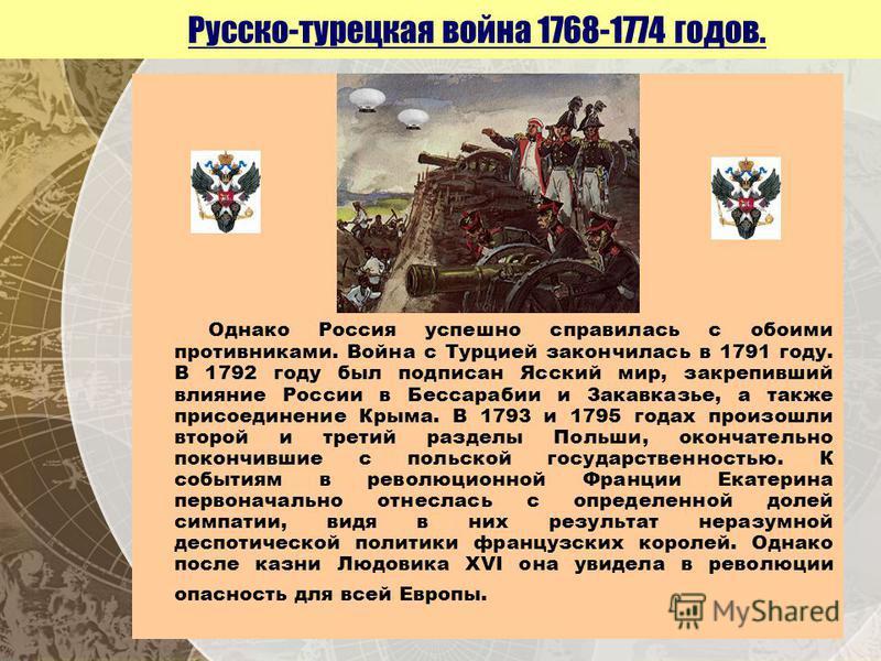 Русско-турецкая война 1768-1774 годов. Однако Россия успешно справилась с обоими противниками. Война с Турцией закончилась в 1791 году. В 1792 году был подписан Ясский мир, закрепивший влияние России в Бессарабии и Закавказье, а также присоединение К