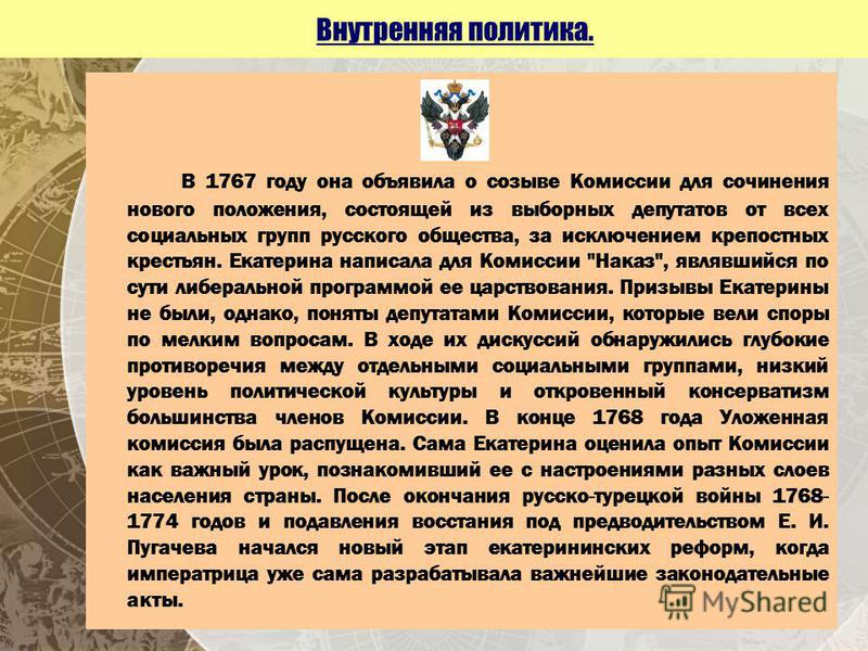 Внутренняя политика. В 1767 году она объявила о созыве Комиссии для сочинения нового положения, состоящей из выборных депутатов от всех социальных групп русского общества, за исключением крепостных крестьян. Екатерина написала для Комиссии