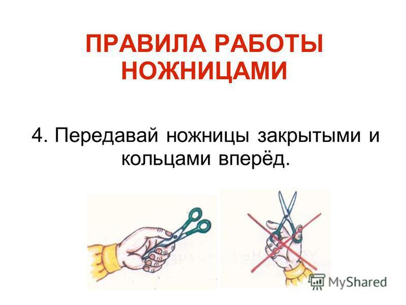 ПРАВИЛА РАБОТЫ НОЖНИЦАМИ 4. Передавай ножницы закрытыми и кольцами вперёд.