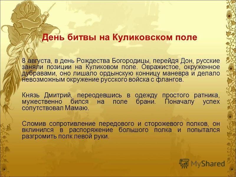 День битвы на Куликовском поле 8 августа, в день Рождества Богородицы, перейдя Дон, русские заняли позиции на Куликовом поле. Овражистое, окруженное дубравами, оно лишало ордынскую конницу маневра и делало невозможным окружение русского войска с флан