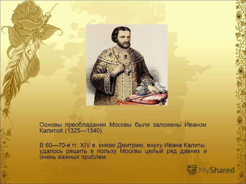 Основы преобладания Москвы были заложены Иваном Калитой (13251340). В 6070-е гг. XIV в. князю Дмитрию, внуку Ивана Калиты, удалось решить в пользу Москвы целый ряд давних и очень важных проблем.