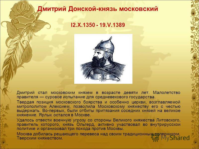 Дмитрий Донской-князь московский I2.Х.1350 - 19.V.1389 Дмитрий стал московским князем в возрасте девяти лет. Малолетство правителя суровое испытание для средневекового государства. Твердая позиция московского боярства и особенно церкви, возглавляемой