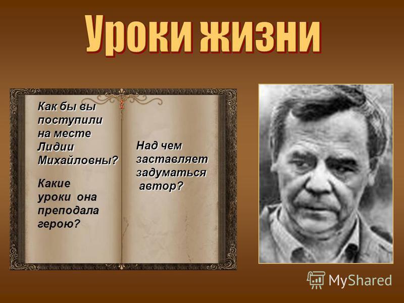 Над чем заставляет задуматься автор? автор? Как бы вы поступили на месте Лидии Михайловны? Какие уроки она преподала герою?