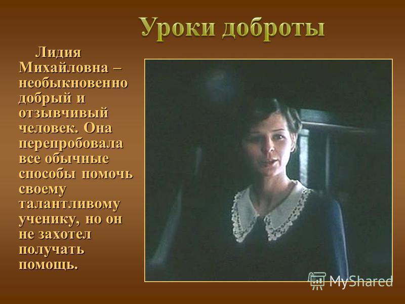 Лидия Михайловна – необыкновенно добрый и отзывчивый человек. Она перепробовала все обычные способы помочь своему талантливому ученику, но он не захотел получать помощь. Лидия Михайловна – необыкновенно добрый и отзывчивый человек. Она перепробовала