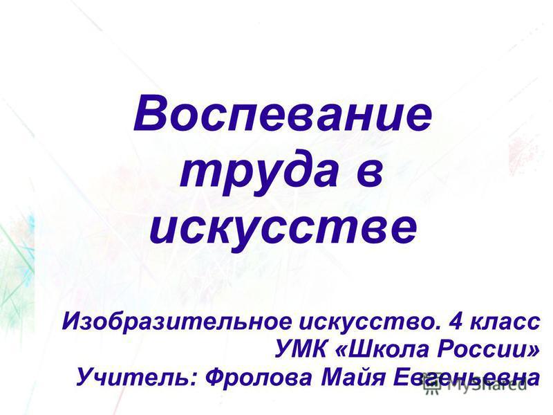 Воспевание труда в искусстве Изобразительное искусство. 4 класс УМК «Школа России» Учитель: Фролова Майя Евгеньевна