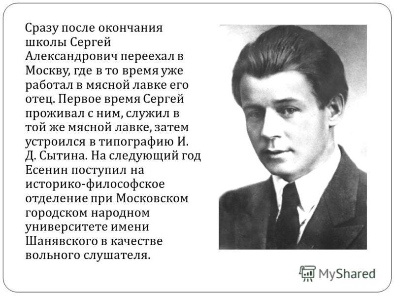 Сразу после окончания школы Сергей Александрович переехал в Москву, где в то время уже работал в мясной лавке его отец. Первое время Сергей проживал с ним, служил в той же мясной лавке, затем устроился в типографию И. Д. Сытина. На следующий год Есен