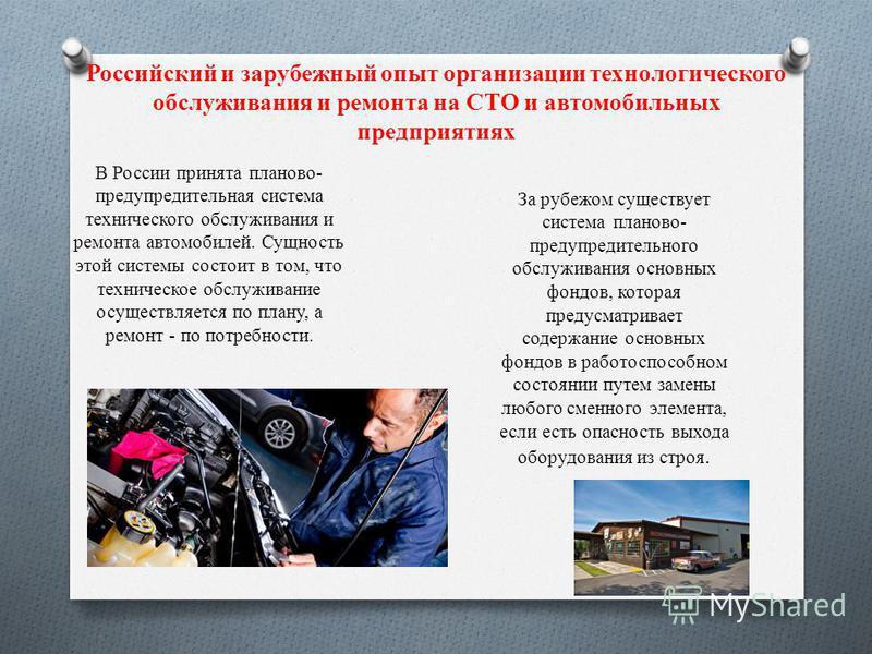 Российский и зарубежный опыт организации технологического обслуживания и ремонта на СТО и автомобильных предприятиях В России принята планово- предупредительная система технического обслуживания и ремонта автомобилей. Сущность этой системы состоит в