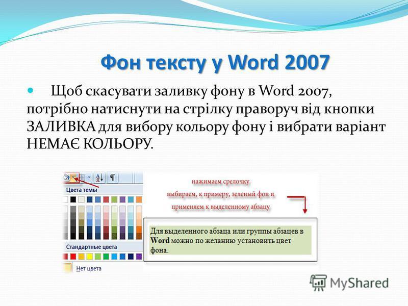 Фон тексту у Word 2007 Щоб скасувати заливку фону в Word 2007, потрібно натиснути на стрілку праворуч від кнопки ЗАЛИВКА для вибору кольору фону і вибрати варіант НЕМАЄ КОЛЬОРУ.