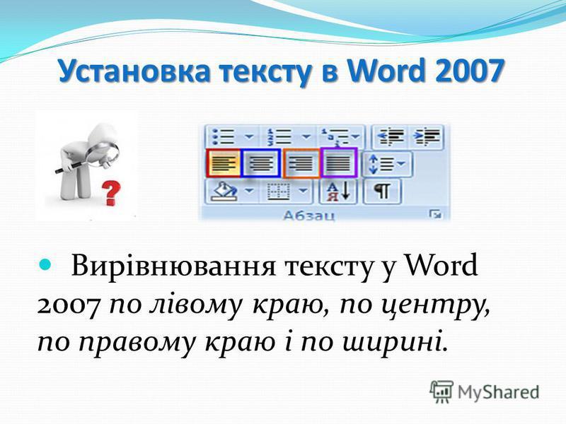 Установка тексту в Word 2007 Вирівнювання тексту у Word 2007 по лівому краю, по центру, по правому краю і по ширині.