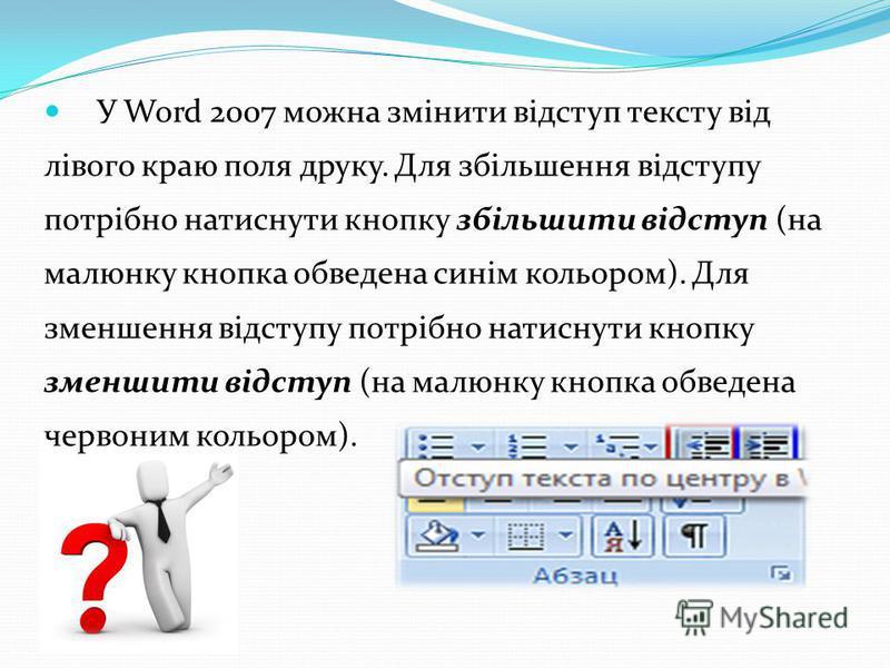 У Word 2007 можна змінити відступ тексту від лівого краю поля друку. Для збільшення відступу потрібно натиснути кнопку збільшити відступ (на малюнку кнопка обведена синім кольором). Для зменшення відступу потрібно натиснути кнопку зменшити відступ (н