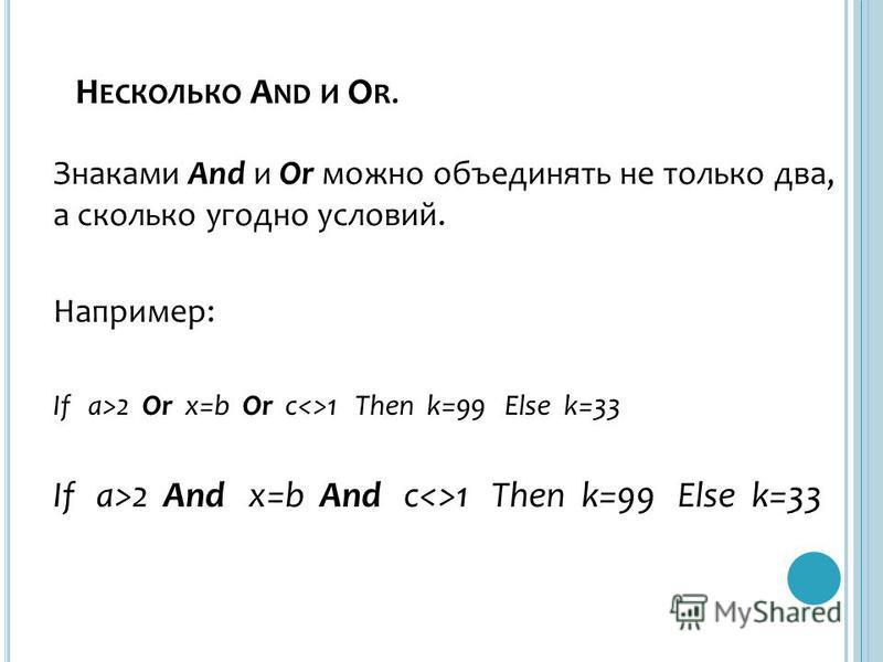Н ЕСКОЛЬКО A ND И O R. Знаками And и Or можно объединять не только два, а сколько угодно условий. Например: If a>2 Or x=b Or c<>1 Then k=99 Else k=33 If a>2 And x=b And c<>1 Then k=99 Else k=33