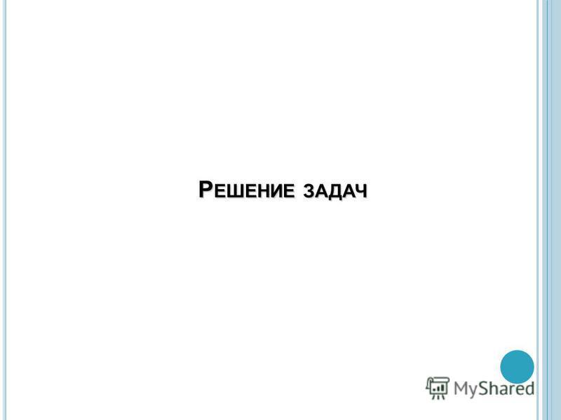 Р ЕШЕНИЕ ЗАДАЧ