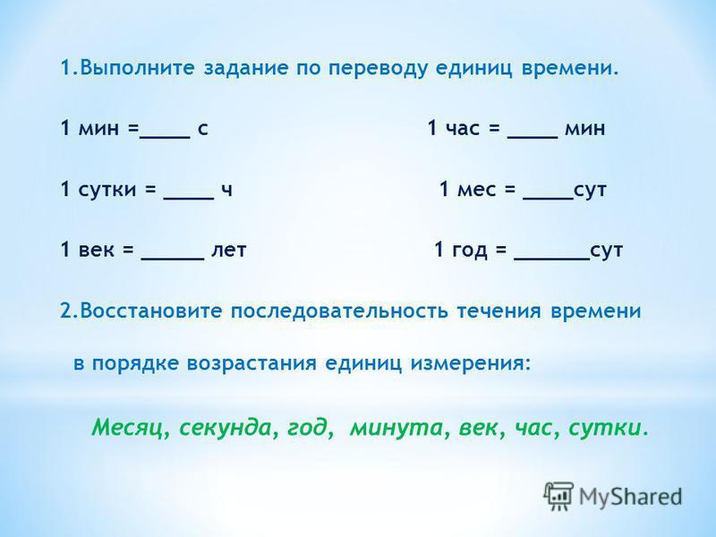 1. Выполните задание по переводу единиц времени. 1 мин =____ с 1 час = ____ мин 1 сутки = ____ ч 1 мес = ____сут 1 век = _____ лет 1 год = ______сут 2. Восстановите последовательность течения времени в порядке возрастания единиц измерения: Месяц, сек
