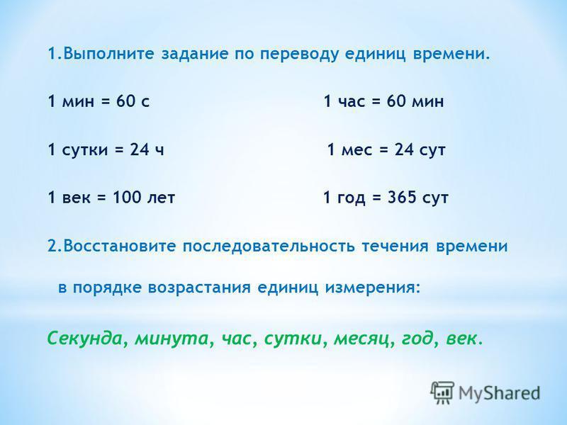 1. Выполните задание по переводу единиц времени. 1 мин = 60 с 1 час = 60 мин 1 сутки = 24 ч 1 мес = 24 сут 1 век = 100 лет 1 год = 365 сут 2. Восстановите последовательность течения времени в порядке возрастания единиц измерения: Cекунда, минута, час