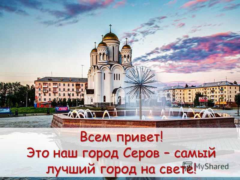 Всем привет! Это наш город Серов – самый лучший город на свете!