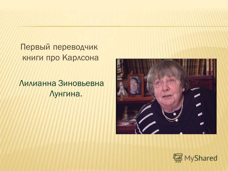 Первый переводчик книги про Карлсона Лилианна Зиновьевна Лунгина.