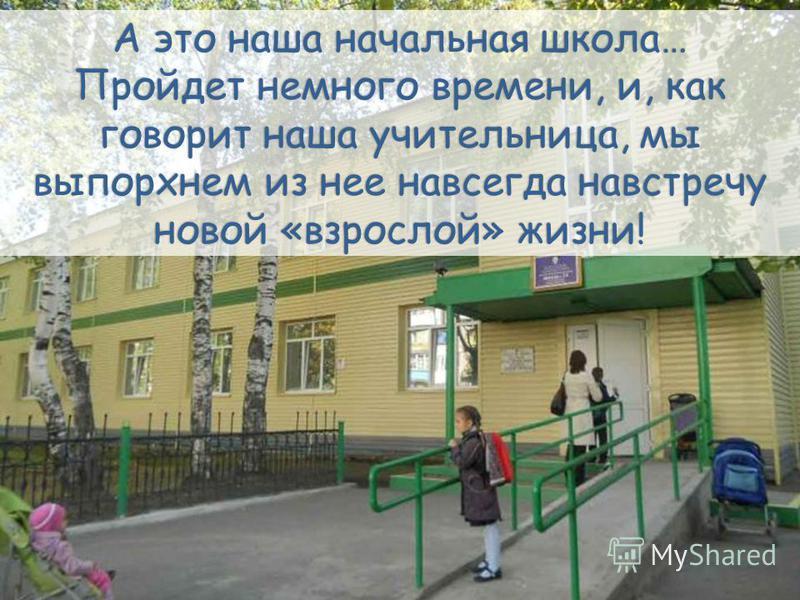 А это наша начальная школа… Пройдет немного времени, и, как говорит наша учительница, мы выпорхнем из нее навсегда навстречу новой «взрослой» жизни!