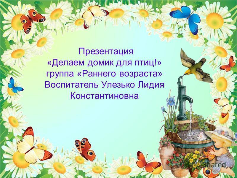 Презентация «Делаем домик для птиц!» группа «Раннего возраста» Воспитатель Улезько Лидия Константиновна