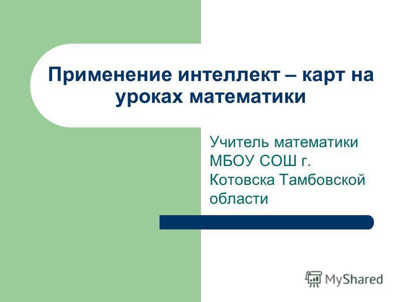 Применение интеллект – карт на уроках математики Учитель математики МБОУ СОШ г. Котовска Тамбовской области