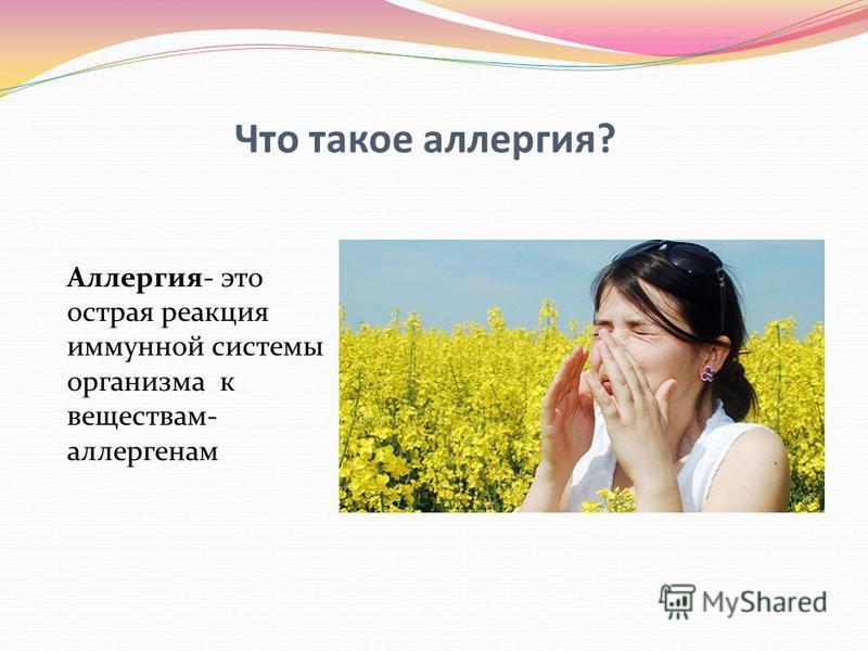 Что такое аллергия? Аллергия- это острая реакция иммунной системы организма к веществам- аллергенам