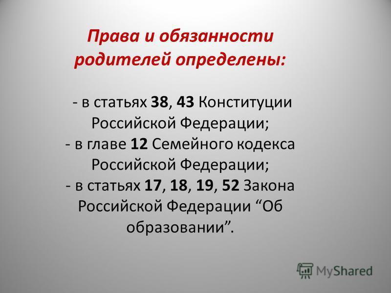 Права и обязанности родителей определены: - в статьях 38, 43 Конституции Российской Федерации; - в главе 12 Семейного кодекса Российской Федерации; - в статьях 17, 18, 19, 52 Закона Российской Федерации Об образовании.