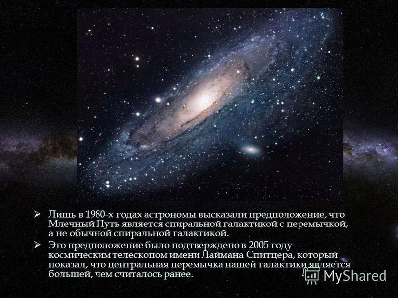 Лишь в 1980-х годах астрономы высказали предположение, что Млечный Путь является спиральной галактикой с перемычкой, а не обычной спиральной галактикой. Лишь в 1980-х годах астрономы высказали предположение, что Млечный Путь является спиральной галак